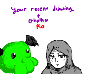 Draw ur most recent drawing and add CthulhuPIO