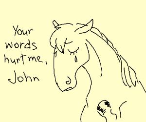 """Your words hurt me John"" said tender horse"