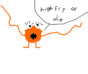 Orange person saying high fry or die