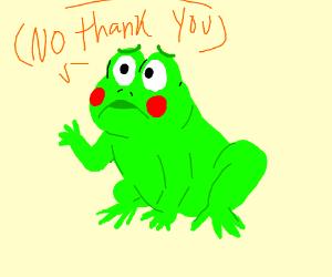 A frog saying no thanks you