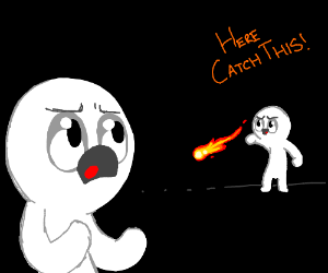 HERE CATCH THIS!! (Literal flames)