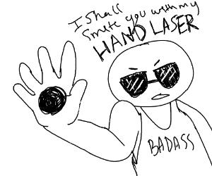 I shall smite you with my hand laser