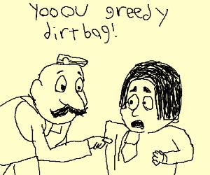 Yooou greedy dirtbag!