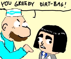 """random dude yells """"You greedy dirt-bag!"""""""