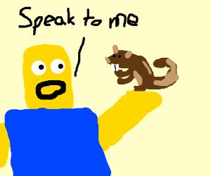 yellow dude tells squirrel to speak to him