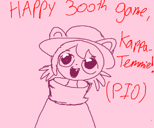 This is KappaTemmie's 300th game!Free draw PIO