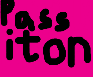 """""""Pass it on."""" I dunno what, though."""