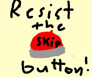 resist the skip button