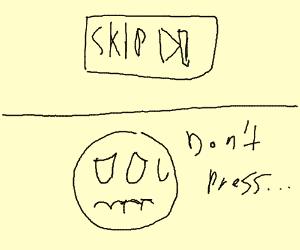 Resist the skip button!