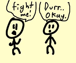 """Fite me!"" ""Durr... Okay."""