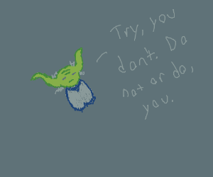 Try, you don't. Do not or do, you. -Yoda