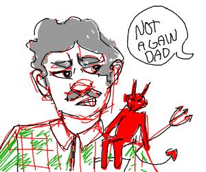 Dad is talking to shoulder devils again.