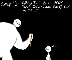 step 11: your dad does comes back with a belt