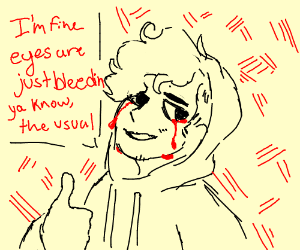"""""""I'm fine, even though my eyes are bleeding"""""""