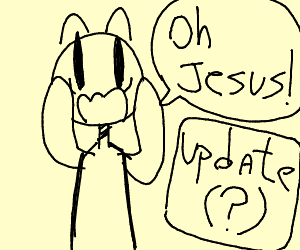 """Yelling """"OH JESUS"""" when you see the update"""