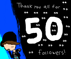 thanks for 50 followers! (many eyes)
