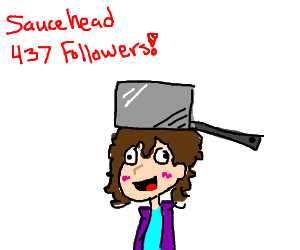 nani! saucehead has 437 followers?!