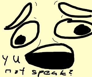 y u not speak?